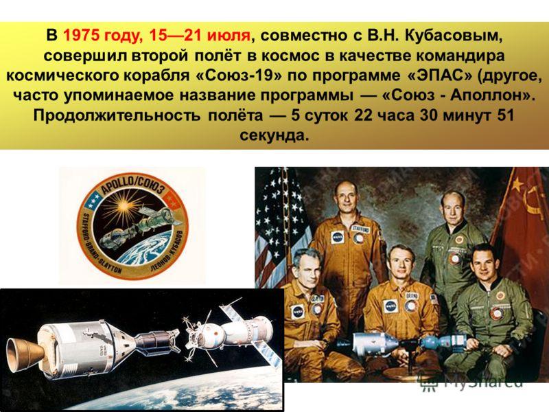 В 1975 году, 1521 июля, совместно с В.Н. Кубасовым, совершил второй полёт в космос в качестве командира космического корабля «Союз-19» по программе «ЭПАС» (другое, часто упоминаемое название программы «Союз - Аполлон». Продолжительность полёта 5 суто