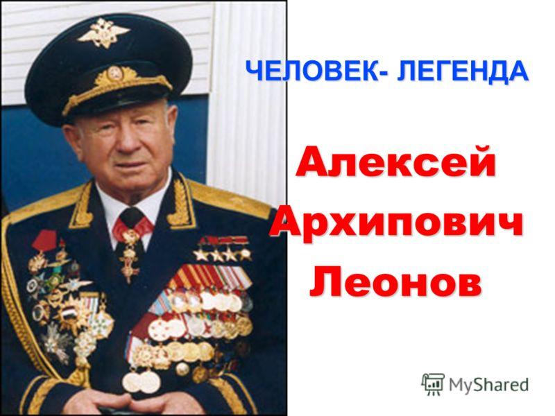 Алексей Архипович Леонов ЧЕЛОВЕК- ЛЕГЕНДА