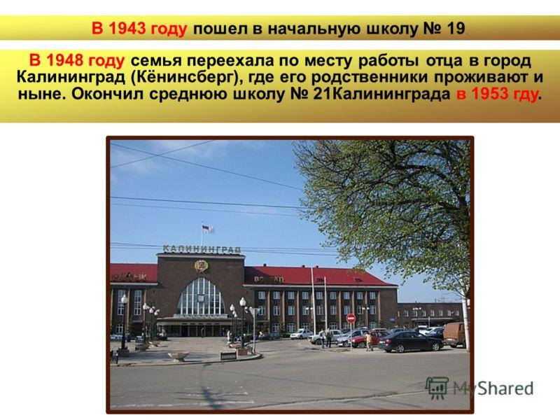 В 1943 году пошел в начальную школу 19. В 1948 году семья переехала по месту работы отца в город Калининград (Кёнинсберг), где его родственники проживают и ныне. Окончил среднюю школу 21Калининграда в 1953 гду.