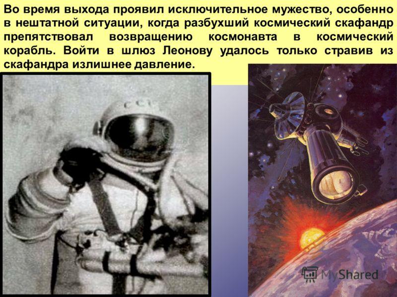 Во время выхода проявил исключительное мужество, особенно в нештатной ситуации, когда разбухший космический скафандр препятствовал возвращению космонавта в космический корабль. Войти в шлюз Леонову удалось только стравив из скафандра излишнее давлени