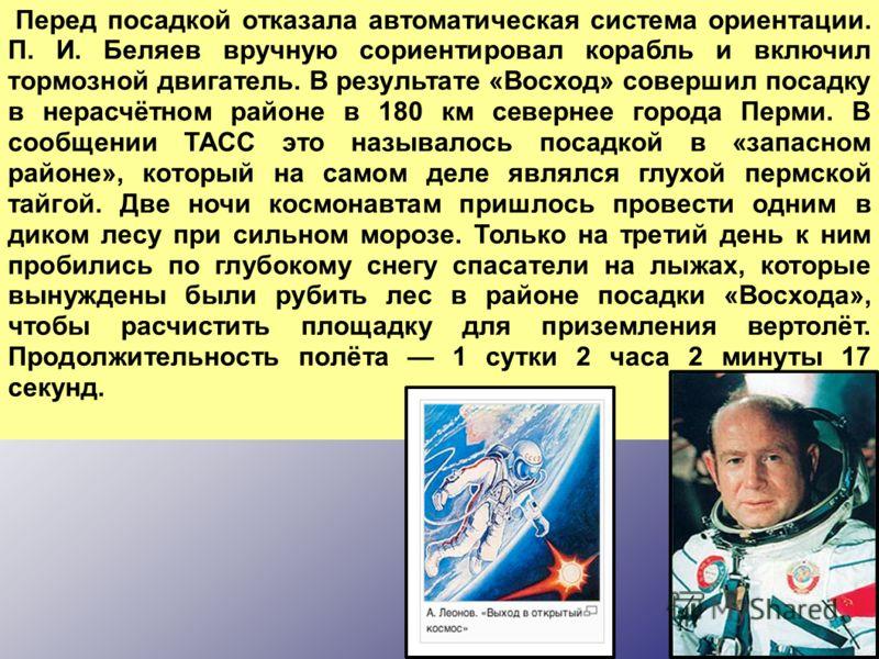 Перед посадкой отказала автоматическая система ориентации. П. И. Беляев вручную сориентировал корабль и включил тормозной двигатель. В результате «Восход» совершил посадку в нерасчётном районе в 180 км севернее города Перми. В сообщении ТАСС это назы