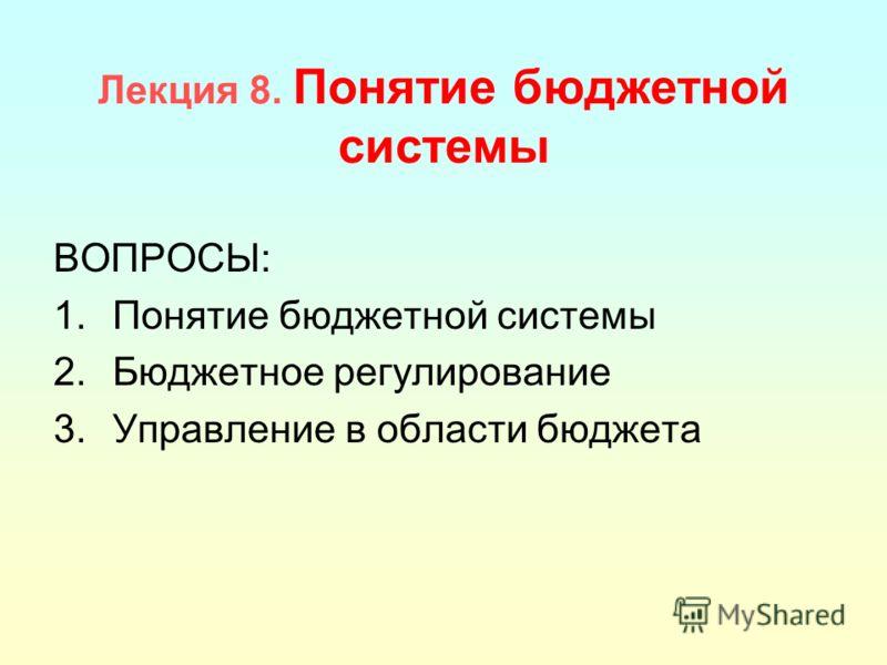 Лекция 8. Понятие бюджетной системы ВОПРОСЫ: 1.Понятие бюджетной системы 2.Бюджетное регулирование 3.Управление в области бюджета