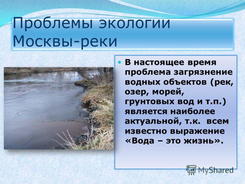 Проблемы экологии Москвы-реки В настоящее время проблема загрязнение водных объектов (рек, озер, морей, грунтовых вод и т.п.) является наиболее актуальной, т.к. всем известно выражение «Вода – это жизнь».