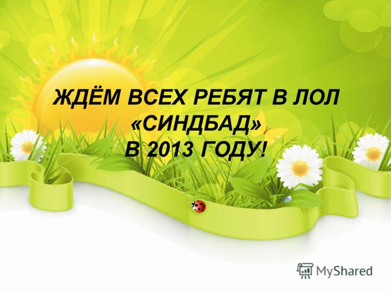 ЖДЁМ ВСЕХ РЕБЯТ В ЛОЛ «СИНДБАД» В 2013 ГОДУ!