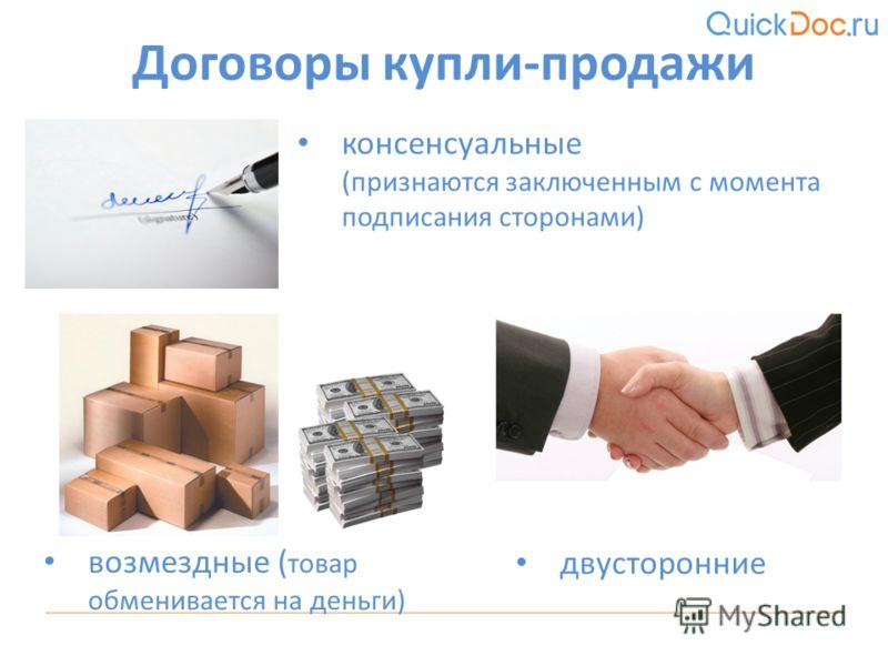 консенсуальные (признаются заключенным с момента подписания сторонами) Договоры купли-продажи двусторонние возмездные ( товар обменивается на деньги)