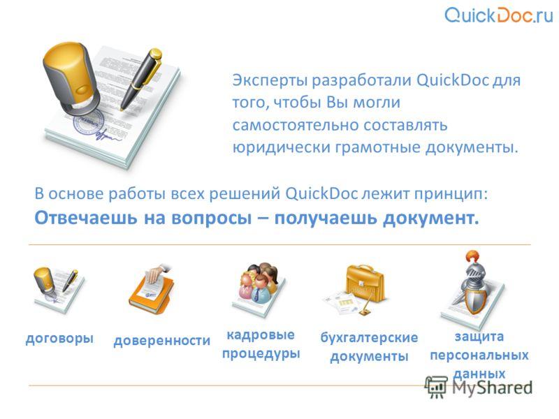 Эксперты разработали QuickDoc для того, чтобы Вы могли самостоятельно составлять юридически грамотные документы. В основе работы всех решений QuickDoc лежит принцип: Отвечаешь на вопросы – получаешь документ. договоры доверенности кадровые процедуры