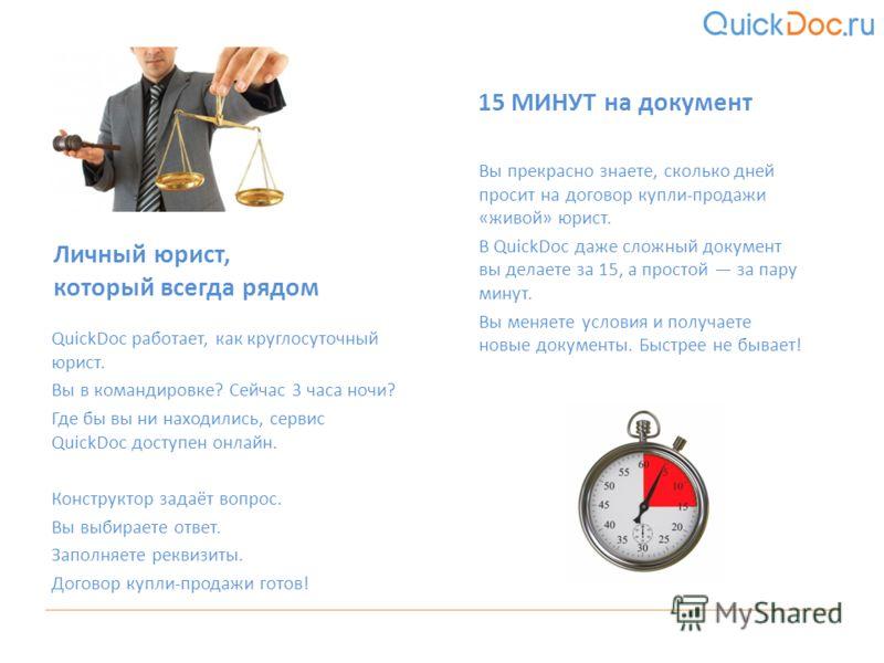 QuickDoc работает, как круглосуточный юрист. Вы в командировке? Сейчас 3 часа ночи? Где бы вы ни находились, сервис QuickDoc доступен онлайн. Конструктор задаёт вопрос. Вы выбираете ответ. Заполняете реквизиты. Договор купли-продажи готов! Личный юри