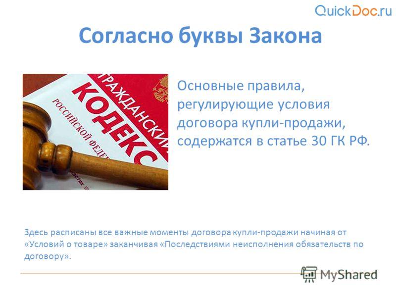 Основные правила, регулирующие условия договора купли-продажи, содержатся в статье 30 ГК РФ. Согласно буквы Закона Здесь расписаны все важные моменты договора купли-продажи начиная от «Условий о товаре» заканчивая «Последствиями неисполнения обязател