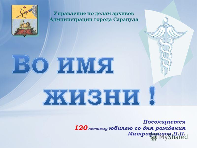 Посвящается 120 -летнему юбилею со дня рождения Митрофанова П.П. Управление по делам архивов Администрации города Сарапула