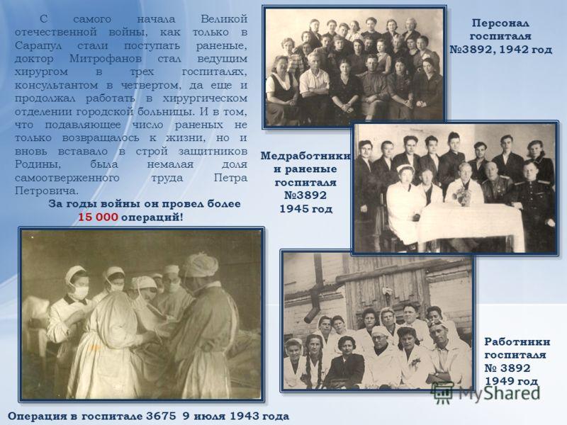 Операция в госпитале 3675 9 июля 1943 года Персонал госпиталя 3892, 1942 год С самого начала Великой отечественной войны, как только в Сарапул стали поступать раненые, доктор Митрофанов стал ведущим хирургом в трех госпиталях, консультантом в четверт