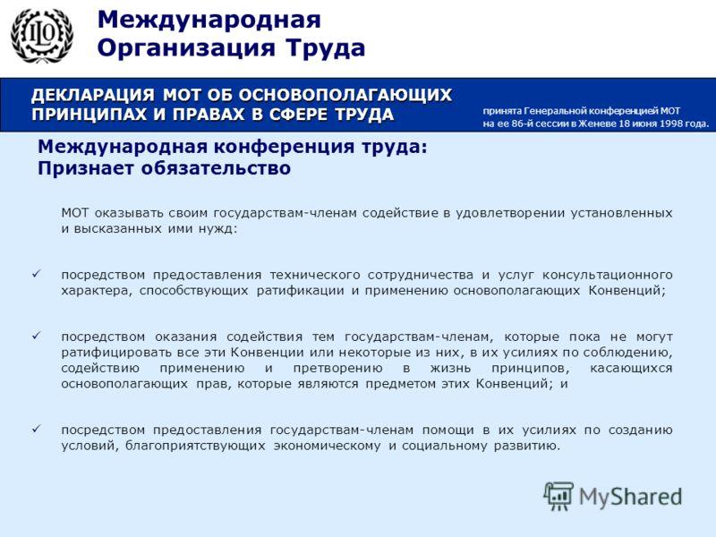 Международная конференция труда: Признает обязательство МОТ оказывать своим государствам-членам содействие в удовлетворении установленных и высказанных ими нужд: посредством предоставления технического сотрудничества и услуг консультационного характе
