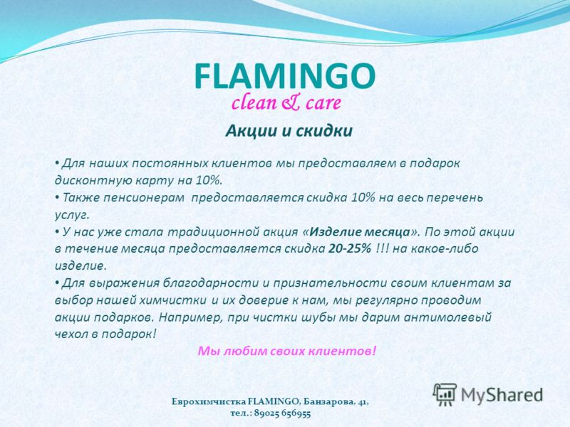 FLAMINGO clean & care Еврохимчистка FLAMINGO, Банзарова, 41, тел.: 89025 656955 Для наших постоянных клиентов мы предоставляем в подарок дисконтную карту на 10%. Также пенсионерам предоставляется скидка 10% на весь перечень услуг. У нас уже стала тра