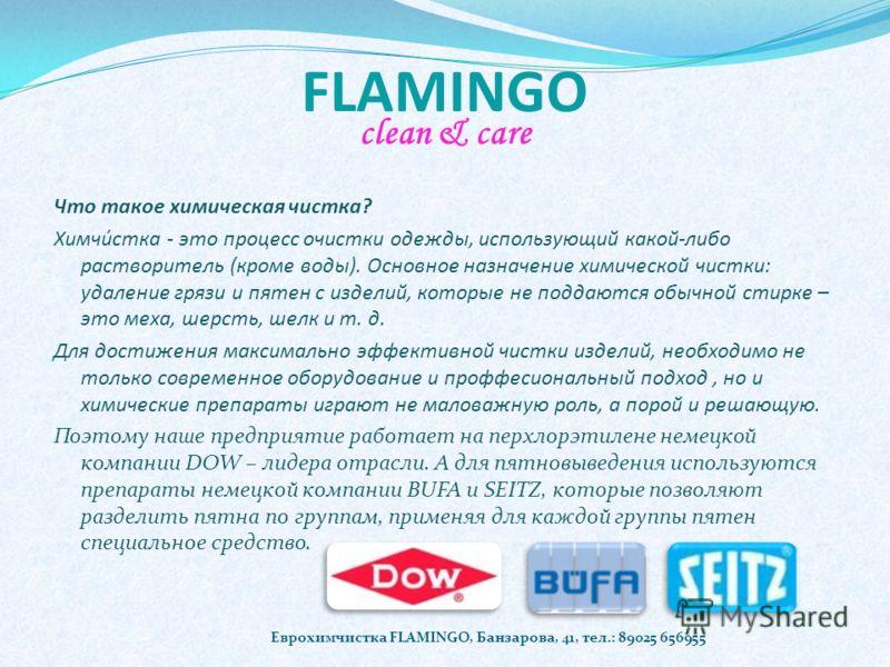 FLAMINGO clean & care Еврохимчистка FLAMINGO, Банзарова, 41, тел.: 89025 656955 Что такое химическая чистка? Химчи́стка - это процесс очистки одежды, использующий какой-либо растворитель (кроме воды). Основное назначение химической чистки: удаление г