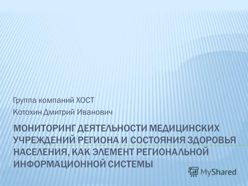 МОНИТОРИНГ ДЕЯТЕЛЬНОСТИ МЕДИЦИНСКИХ УЧРЕЖДЕНИЙ РЕГИОНА И СОСТОЯНИЯ ЗДОРОВЬЯ НАСЕЛЕНИЯ, КАК ЭЛЕМЕНТ РЕГИОНАЛЬНОЙ ИНФОРМАЦИОННОЙ СИСТЕМЫ Группа компаний ХОСТ Котохин Дмитрий Иванович