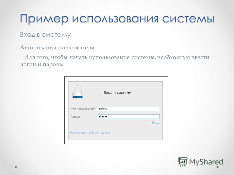 Вход в систему Авторизация пользователя. Для того, чтобы начать использование системы, необходимо ввести логин и пароль. Пример использования системы