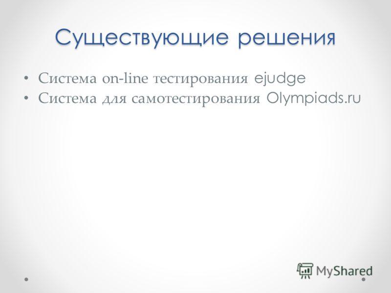 Существующие решения Система on-line тестирования ejudge Система для самотестирования Olympiads.ru