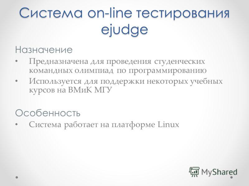 Назначение Предназначена для проведения студенческих командных олимпиад по программированию Используется для поддержки некоторых учебных курсов на ВМиК МГУ Особенность Система работает на платформе Linux Система on-line тестирования ejudge