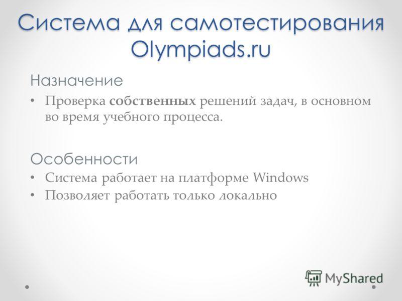 Система для самотестирования Olympiads.ru Назначение Проверка собственных решений задач, в основном во время учебного процесса. Особенности Система работает на платформе Windows Позволяет работать только локально