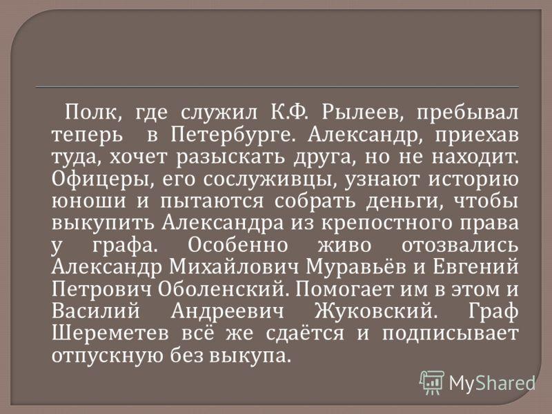 Полк, где служил К. Ф. Рылеев, пребывал теперь в Петербурге. Александр, приехав туда, хочет разыскать друга, но не находит. Офицеры, его сослуживцы, узнают историю юноши и пытаются собрать деньги, чтобы выкупить Александра из крепостного права у граф