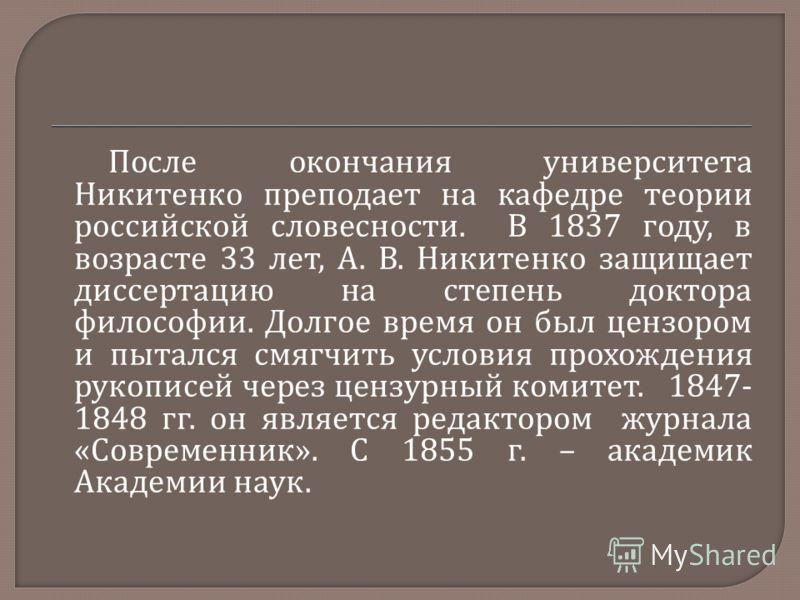 После окончания университета Никитенко преподает на кафедре теории российской словесности. В 1837 году, в возрасте 33 лет, А. В. Никитенко защищает диссертацию на степень доктора философии. Долгое время он был цензором и пытался смягчить условия прох
