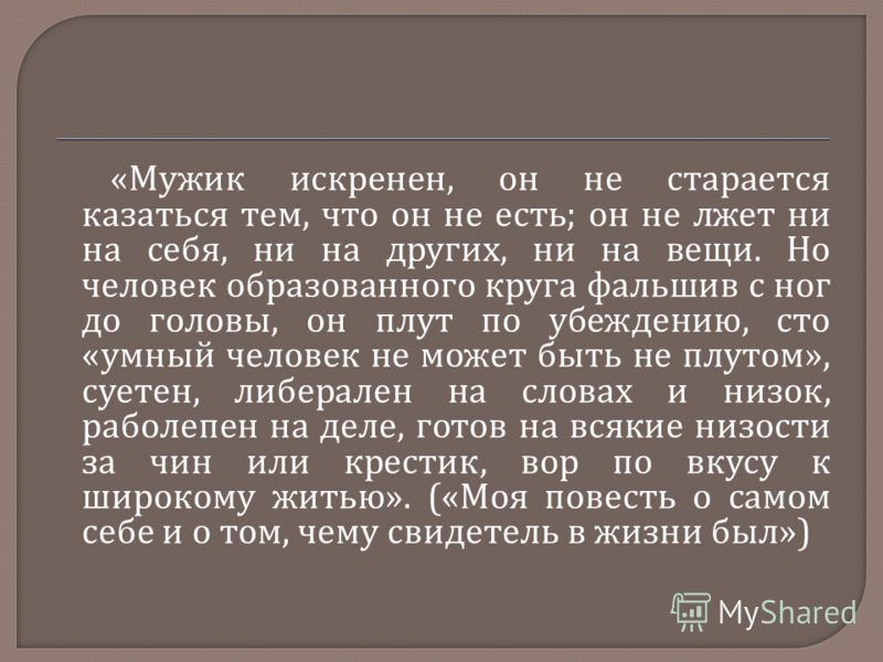 « Мужик искренен, он не старается казаться тем, что он не есть ; он не лжет ни на себя, ни на других, ни на вещи. Но человек образованного круга фальшив с ног до головы, он плут по убеждению, сто « умный человек не может быть не плутом », суетен, либ