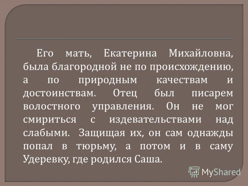 Его мать, Екатерина Михайловна, была благородной не по происхождению, а по природным качествам и достоинствам. Отец был писарем волостного управления. Он не мог смириться с издевательствами над слабыми. Защищая их, он сам однажды попал в тюрьму, а по