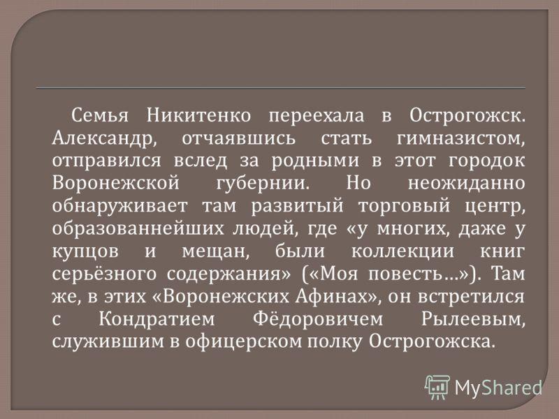 Семья Никитенко переехала в Острогожск. Александр, отчаявшись стать гимназистом, отправился вслед за родными в этот городок Воронежской губернии. Но неожиданно обнаруживает там развитый торговый центр, образованнейших людей, где « у многих, даже у ку
