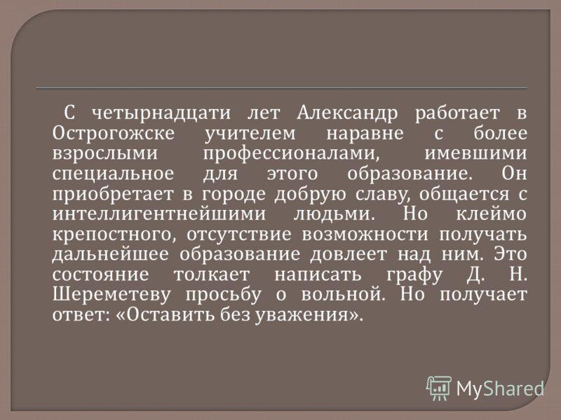 С четырнадцати лет Александр работает в Острогожске учителем наравне с более взрослыми профессионалами, имевшими специальное для этого образование. Он приобретает в городе добрую славу, общается с интеллигентнейшими людьми. Но клеймо крепостного, отс