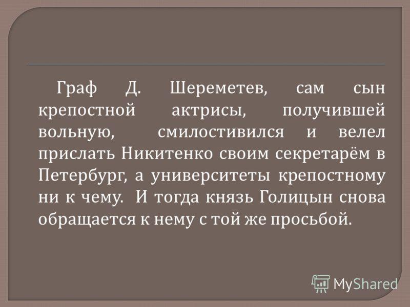Граф Д. Шереметев, сам сын крепостной актрисы, получившей вольную, смилостивился и велел прислать Никитенко своим секретарём в Петербург, а университеты крепостному ни к чему. И тогда князь Голицын снова обращается к нему с той же просьбой.