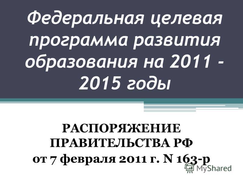 Федеральная целевая программа развития образования на 2011 - 2015 годы РАСПОРЯЖЕНИЕ ПРАВИТЕЛЬСТВА РФ от 7 февраля 2011 г. N 163-р