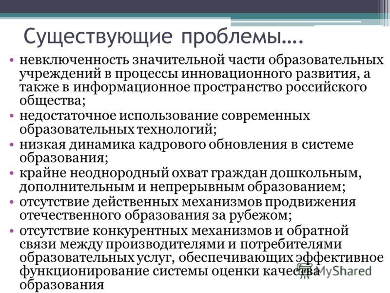 Существующие проблемы…. невключенность значительной части образовательных учреждений в процессы инновационного развития, а также в информационное пространство российского общества; недостаточное использование современных образовательных технологий; н