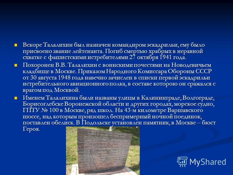 Вскоре Талалихин был назначен командиром эскадрильи, ему было присвоено звание лейтенанта. Погиб смертью храбрых в неравной схватке с фашистскими истребителями 27 октября 1941 года. Вскоре Талалихин был назначен командиром эскадрильи, ему было присво