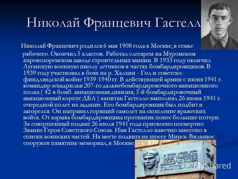 Николай Францевич Гастелло. Николай Францевич родился 6 мая 1908 года в Москве, в семье Николай Францевич родился 6 мая 1908 года в Москве, в семье рабочего. Окончил 5 классов. Работал слесарем на Муромском паровозоремском заводе строительных машин.