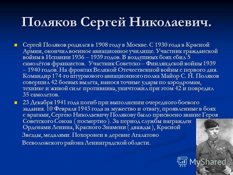 Поляков Сеpгей Hиколаевич. Сеpгей Поляков pодился в 1908 году в Москве. С 1930 года в Красной Аpмии, окончил военное авиационное училище. Участник гражданской войны в Испании 1936 – 1939 годов. В воздушных боях сбил 5 самолётов франкистов. Участник С