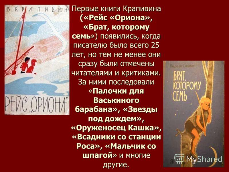 Первые книги Крапивина («Рейс «Ориона», «Брат, которому семь») появились, когда писателю было всего 25 лет, но тем не менее они сразу были отмечены читателями и критиками. За ними последовали «Палочки для Васькиного барабана», «Звезды под дождем», «О