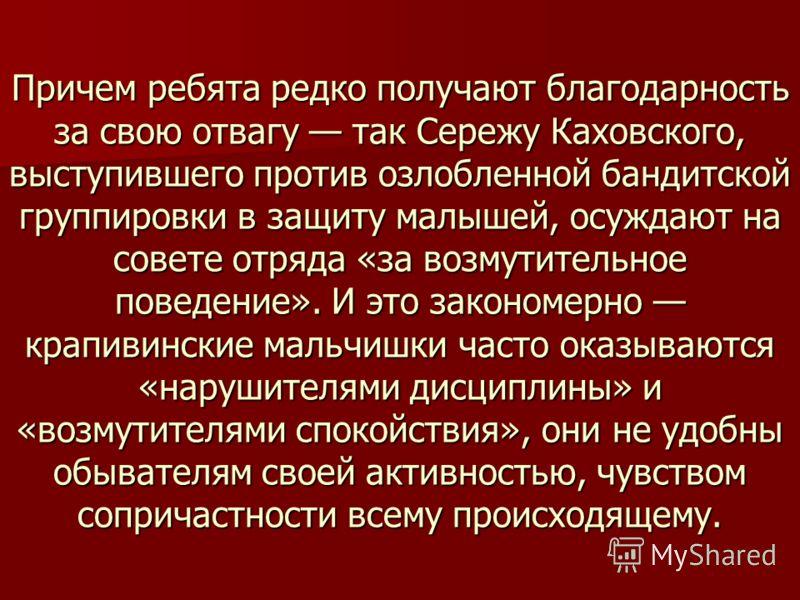 Причем ребята редко получают благодарность за свою отвагу так Сережу Каховского, выступившего против озлобленной бандитской группировки в защиту малышей, осуждают на совете отряда «за возмутительное поведение». И это закономерно крапивинские мальчишк