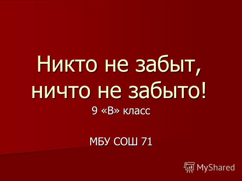 Никто не забыт, ничто не забыто! 9 «В» класс МБУ СОШ 71