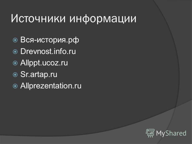 Источники информации Вся-история.рф Drevnost.info.ru Allppt.ucoz.ru Sr.artap.ru Allprezentation.ru