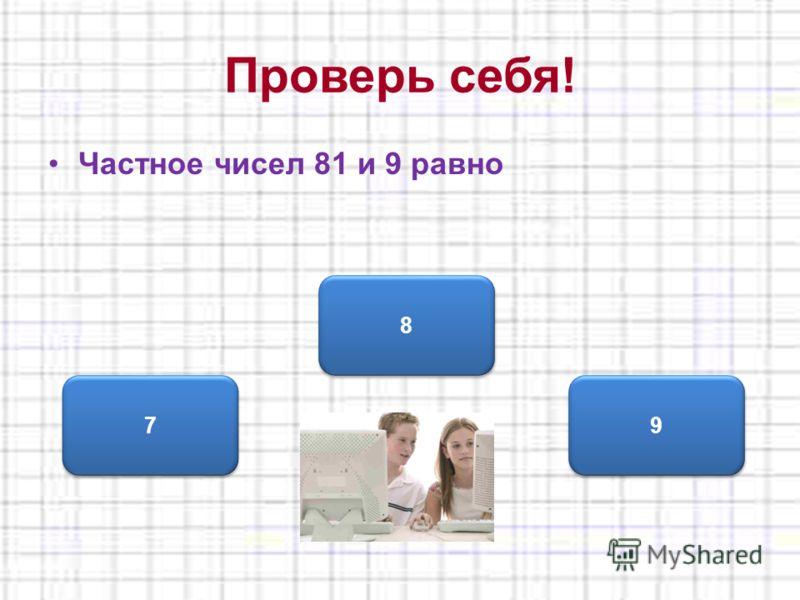 Проверь себя! Частное чисел 81 и 9 равно 8 8 7 7 9 9