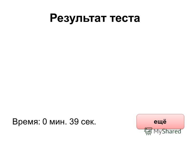 Результат теста Время: 0 мин. 39 сек. ещё