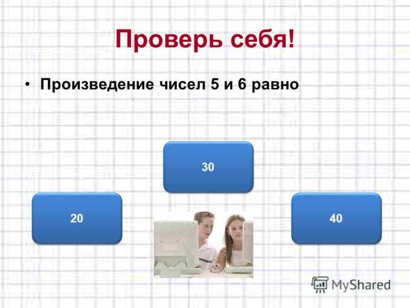 Проверь себя! Произведение чисел 5 и 6 равно 30 20 40