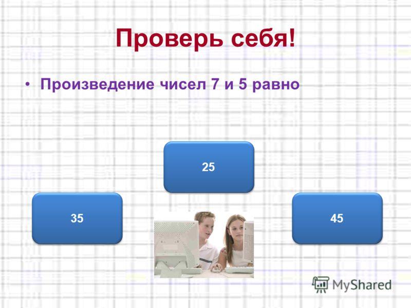 Произведение чисел 7 и 5 равно 25 35 45 Проверь себя!