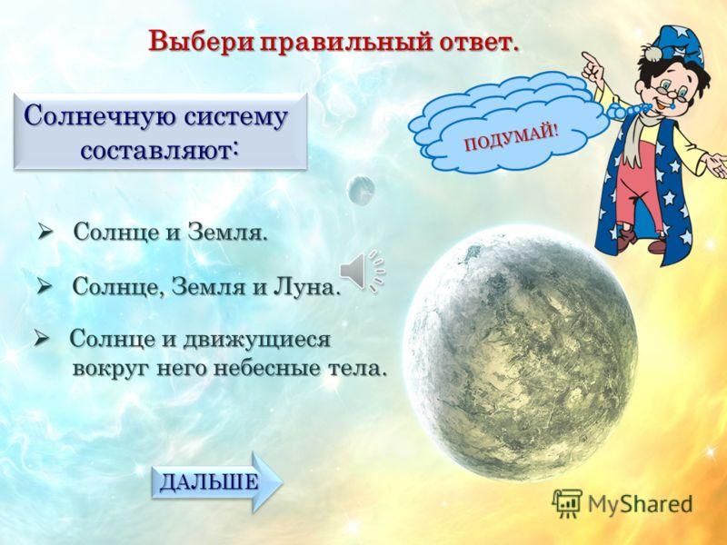 Выбери правильный ответ. Что такое солнце? Планета. Планета. МОЛОДЕЦ! ПОДУМАЙ! Звёзда. Звёзда. Спутник Земли. Спутник Земли. ПОДУМАЙ! ДАЛЬШЕ