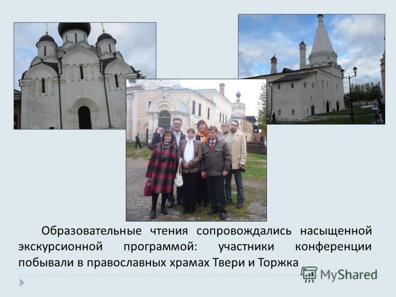 Образовательные чтения сопровождались насыщенной экскурсионной программой : участники конференции побывали в православных храмах Твери и Торжка