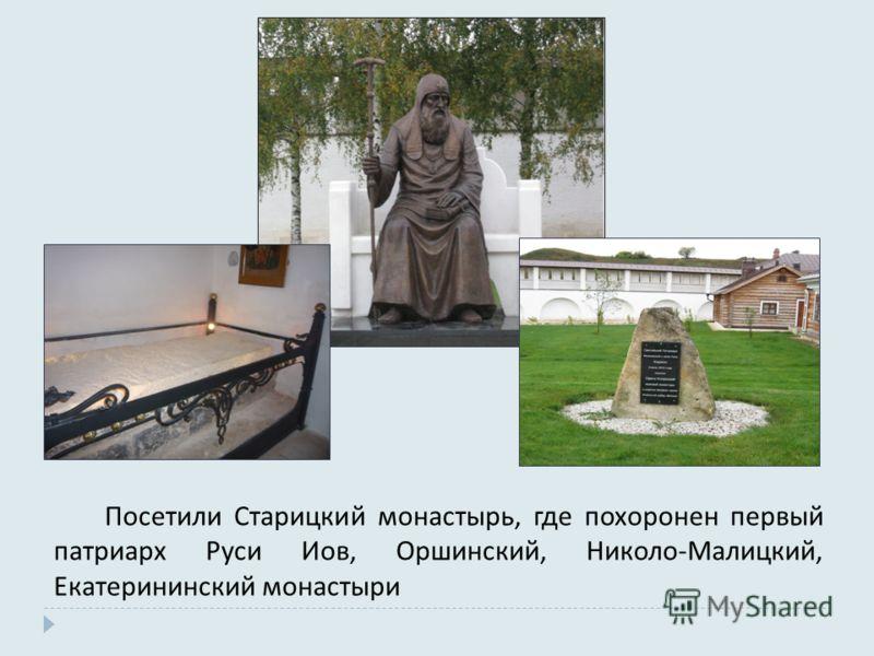 Посетили Старицкий монастырь, где похоронен первый патриарх Руси Иов, Оршинский, Николо-Малицкий, Екатерининский монастыри