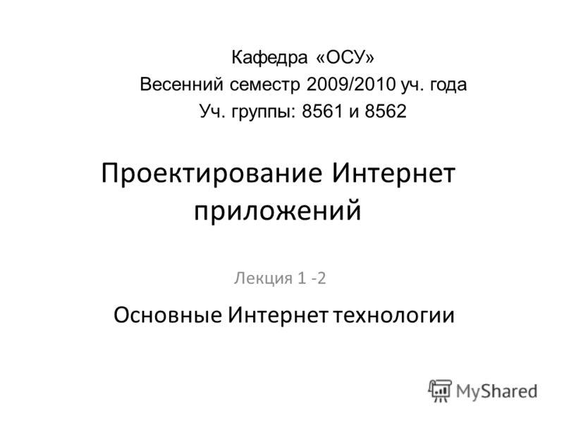 Проектирование Интернет приложений Лекция 1 -2 Кафедра «ОСУ» Весенний семестр 2009/2010 уч. года Уч. группы: 8561 и 8562 Основные Интернет технологии