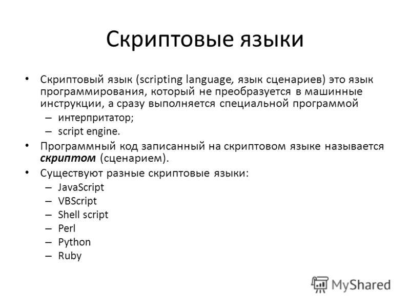 Скриптовый язык (scripting language, язык сценариев) это язык программирования, который не преобразуется в машинные инструкции, а сразу выполняется специальной программой – интерпритатор; – script engine. Программный код записанный на скриптовом язык