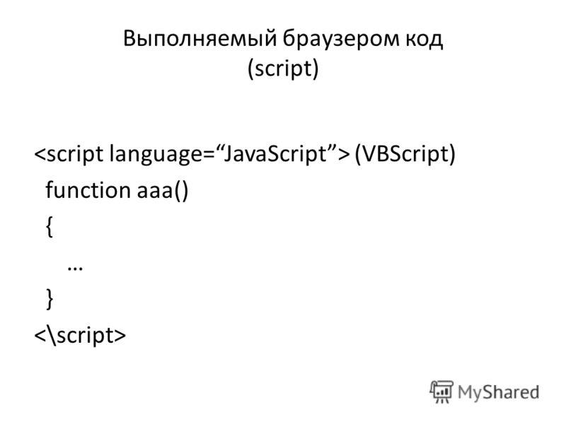 Выполняемый браузером код (script) (VBScript) function aaa() { … }