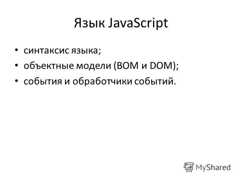 Язык JavaScript синтаксис языка; объектные модели (BOM и DOM); события и обработчики событий.