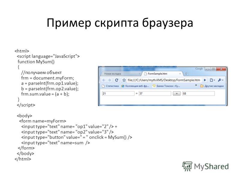 Пример скрипта браузера function MySum() { //получаем объект frm = document.myForm; a = parseInt(frm.op1.value); b = parseInt(frm.op2.value); frm.sum.value = (a + b); } +